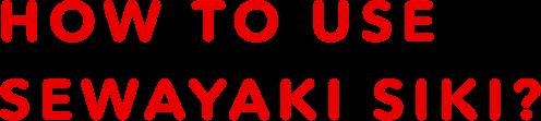 HOW TO USE SEWAYAKI SIKI?